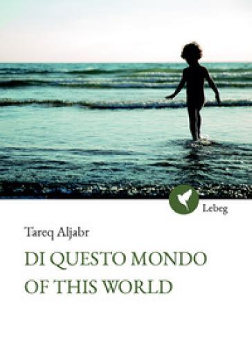 Di questo mondo. Ediz. araba, inglese e italiana - Tareq Aljabr  