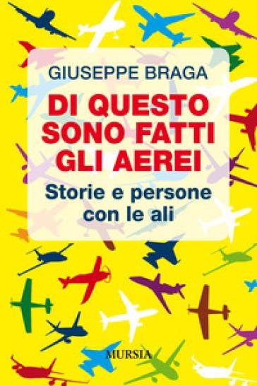 Di questo sono fatti gli aerei. Storie e persone con le ali - Giuseppe Braga | Jonathanterrington.com
