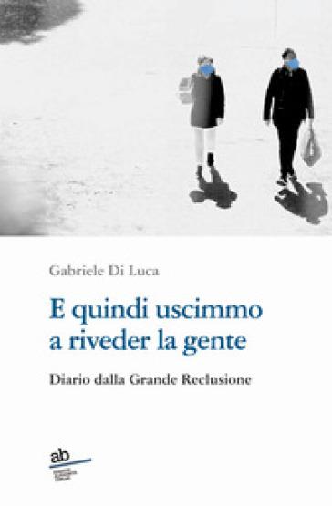E quindi uscimmo a riveder la gente. Diario dalla grande reclusione - Gabriele Di Luca | Thecosgala.com