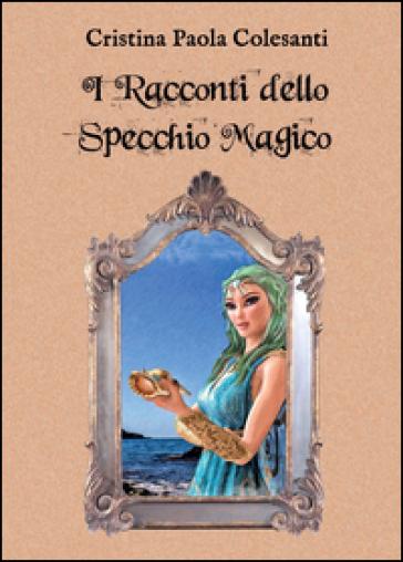 I racconti dello specchio magico - Cristina Paola Colesanti |