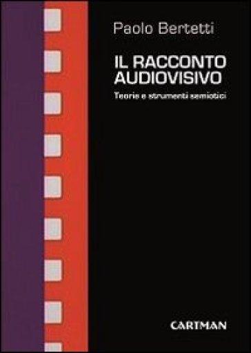 Il racconto audiovisivo. Teorie e strumenti semiotici - Paolo Bertetti |