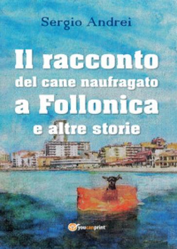 Il racconto del cane naufragato a Follonica e altre storie - Sergio Andrei  