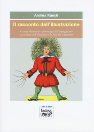 Il racconto dell'illustrazione. Grandi illustratori e personaggi dell'immaginario tra la metà dell'Ottocento e la fine del Novecento - Andrea Rauch |