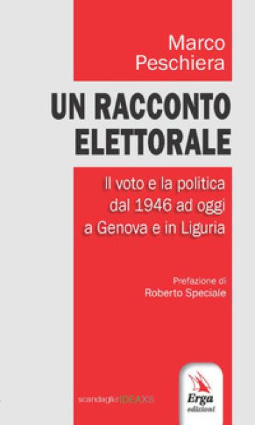 Un racconto elettorale. Il voto e la politica dal 1946 ad oggi a Genova e in Liguria - Marco Peschiera | Kritjur.org
