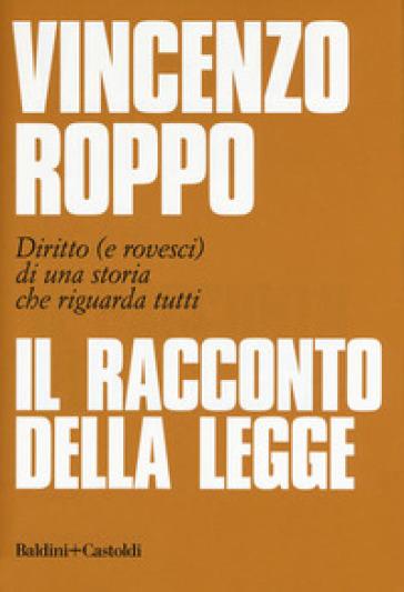 Il racconto della legge. Diritto (e rovesci) di una storia che riguarda tutti - Vincenzo Roppo |