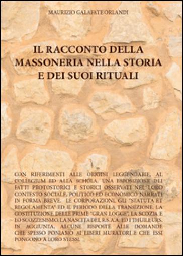 Il racconto della massoneria nella storia e dei suoi rituali - Maurizio Galafate Orlandi |