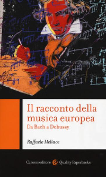 Il racconto della musica europea. Da Bach a Debussy - Raffaele Mellace |