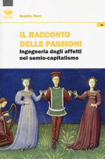 Il racconto delle passioni. Ingegneria degli affetti nel semio-capitalismo - Sandro Vero |