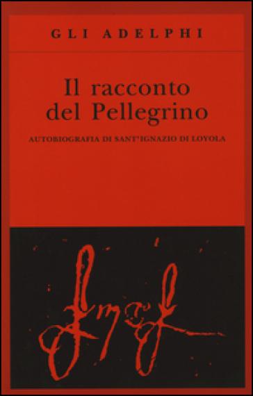 Il racconto del pellegrino. Autobiografia di sant'Ignazio di Loyola - Ignazio Di Loyola (santo) | Rochesterscifianimecon.com