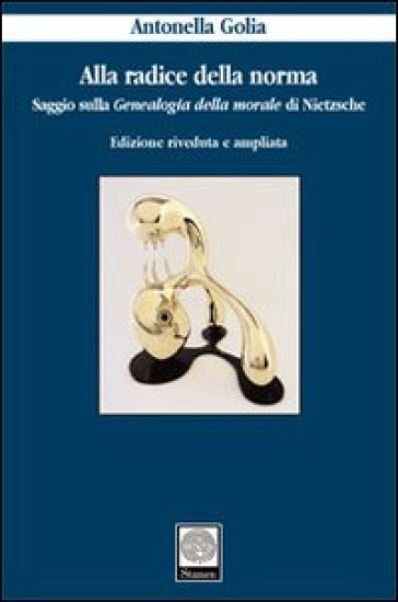 Alla radice della norma. Saggio sulla «Genealogia della morale» di Nietzsche - Antonella Golia | Kritjur.org