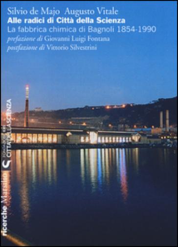 Alle radici di Città della Scienza. La fabbrica chimica di Bagnoli 1854-1990 - Silvio De Majo | Rochesterscifianimecon.com
