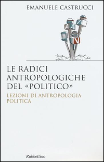 Le radici antropologiche del «politico». Lezioni di antropologia politica - Emanuele Castrucci  