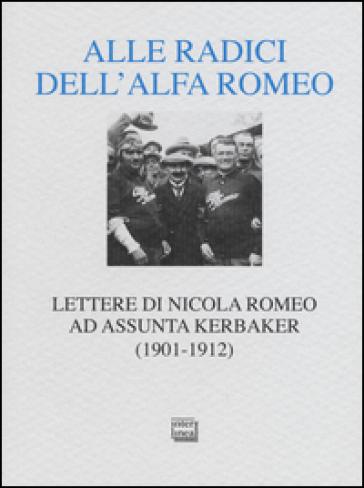 Alle radici dell'Alfa Romeo. Lettere ad Assunta Kerbaker (1901-1912) - Nicola Romeo |