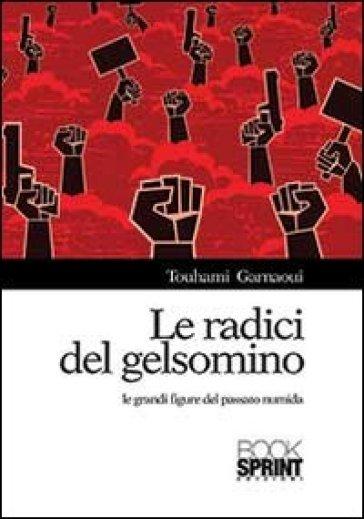 Le radici del gelsomino. Le grandi figure del passato numida - Touhami Garnaoui  