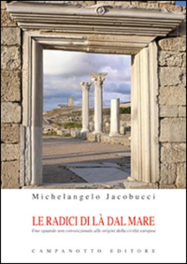 Le radici di là del mare. Uno sguardo non convenzionale alle origini della civiltà europea - Michelangelo Jacobucci |