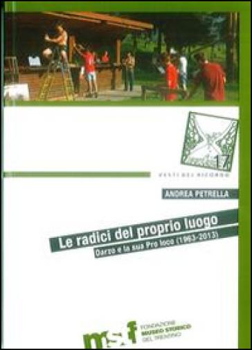 Le radici del proprio luogo. Darzo e la sua Pro loco (1963-2013) - Andrea Petrella  
