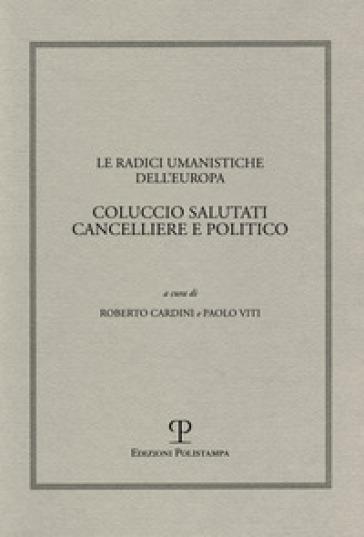 Le radici umanistiche dell'Europa. Coluccio Salutati cancelliere e politico. Atti del Convegno internazionale (Firenze-Prato, 9-12 dicembre 2008) - R. Cardini |