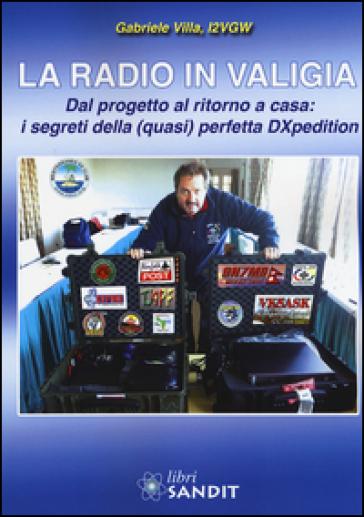 La radio in valigia. Dal progetto al ritorno a casa: i segreti della (quasi) perfetta DXpedition - Gabriele Villa |