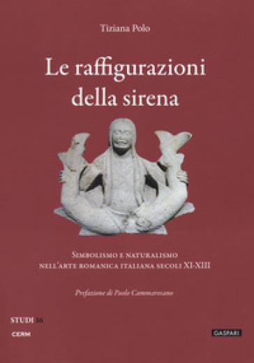 Le raffigurazioni della sirena. Simbolismo e naturalismo nell'arte romanica italiana, secoli XI-XIII - Tiziana Polo  