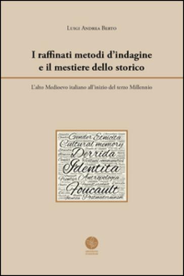 I raffinati metodi d'indagine e il mestiere dello storico. L'alto Medioevo italiano all'inizio del terzo Millennio - Luigi Andrea Berto |