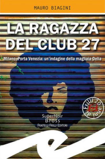 La ragazza del Club 27. Milano, Porta Venezia: un'indagine della magliaia Delia - Mauro Biagini |