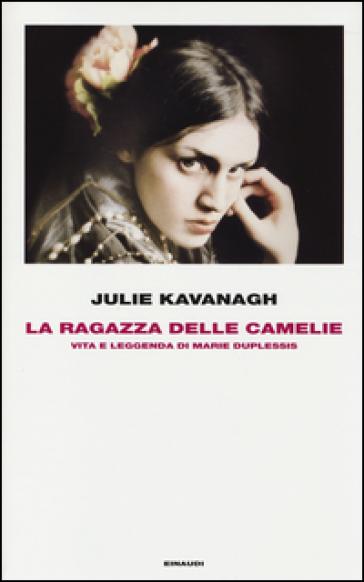 La ragazza delle camelie. Vita e leggenda di Marie Duplessis - Julie Kavanagh |