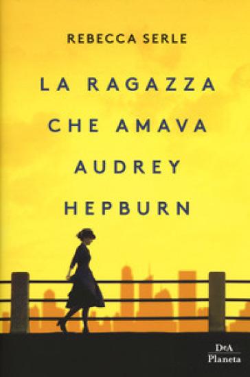 La ragazza che amava Audrey Hepburn - Rebecca Serle |