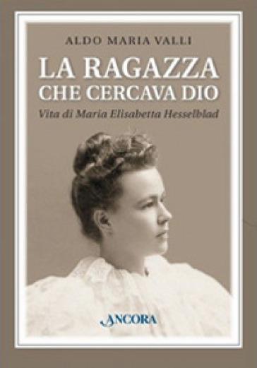 La ragazza che cercava Dio. Vita di Maria Elisabetta Hesselblad - Aldo Maria Valli | Rochesterscifianimecon.com