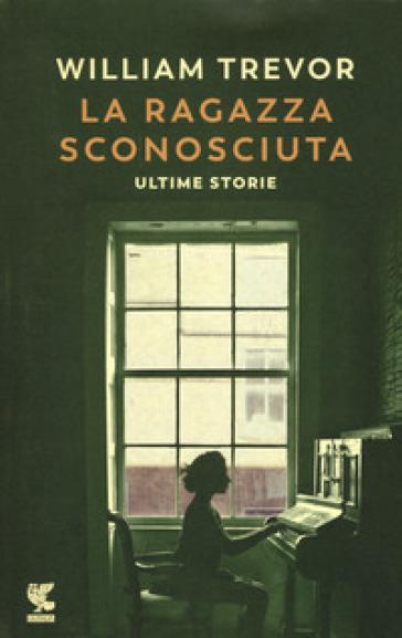 La ragazza sconosciuta. Ultime storie - William Trevor  