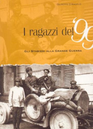 I ragazzi del 99. Gli stabiesi alla grande guerra - Giuseppe D'Angelo |
