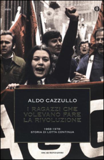 I ragazzi che volevano fare la rivoluzione, 1968-1978: storia di Lotta Continua - Aldo Cazzullo |