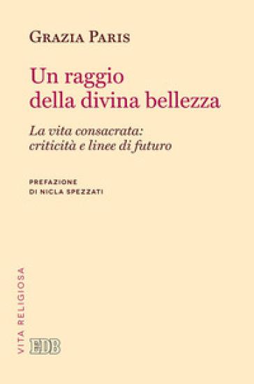 Un raggio di divina bellezza. La vita consacrata: criticità e linee di futuro - Grazia Paris pdf epub