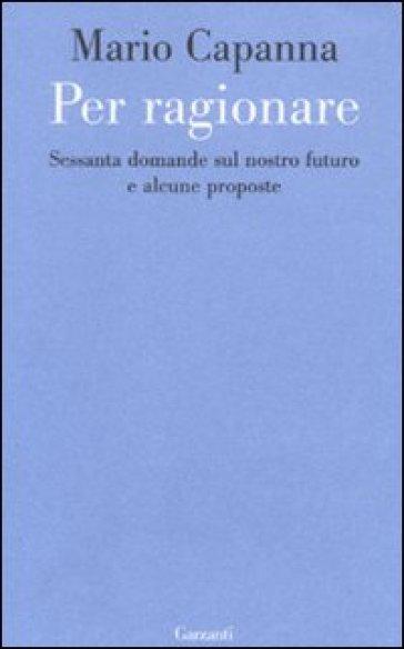 Per ragionare. Sessanta domande sul nostro futuro e alcune proposte - Mario Capanna  