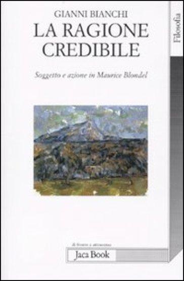 La ragione credibile. Soggetto e azione in Maurice Blondel - Gianni Bianchi  