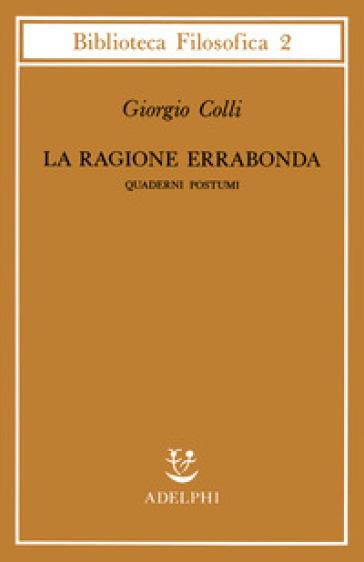 La ragione errabonda. Quaderni postumi - Giorgio Colli | Jonathanterrington.com