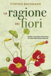 La ragione dei fiori. Storia cultura e biologia di una creazione sublime - Stephen Buchmann