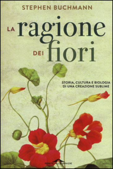La ragione dei fiori. Storia cultura e biologia di una creazione sublime - Stephen Buchmann | Thecosgala.com