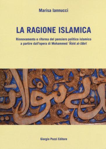 La ragione islamica. Rinnovamento e riforma del pensiero politico islamico a partire dal'opera di Mohammed 'Abid al-Jabri - Marisa Iannucci |