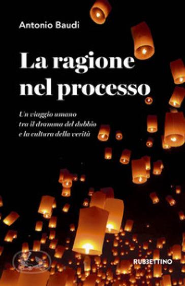La ragione nel processo. Un viaggio umano tra il dramma del dubbio e la cultura della verità - Antonio Baudi | Rochesterscifianimecon.com