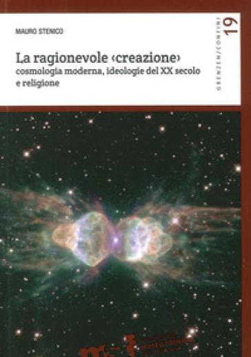 La ragionevole (creazione). Cosmologia moderna, ideologie del XX secolo e religione - Mauro Stenico  