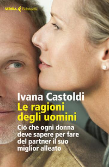 Le ragioni degli uomini. Ciò che ogni donna deve sapere per fare del partner il suo migliore alleato - Ivana Castoldi |