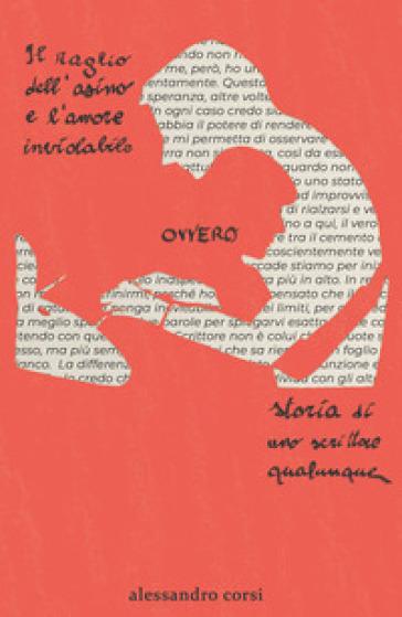 Il raglio dell'asino e l'amore inviolabile ovvero storia di uno scrittore qualunque - Alessandro Corsi |