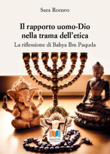 Il rapporto uomo-Dio nella trama dell'etica. La riflessione di Bahya Ibn Paquda - Sara Romeo |