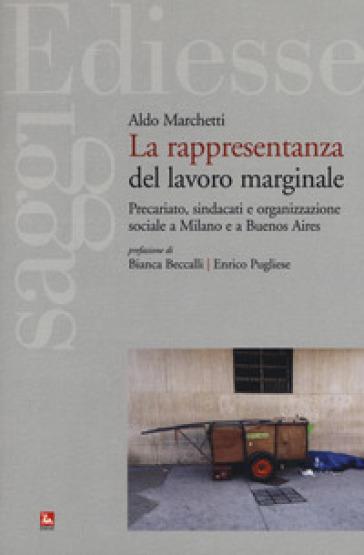 La rappresentanza del lavoro marginale. Precariato, sindacati e organizzazione sociale a Milano e a Buenos Aires - Aldo Marchetti |