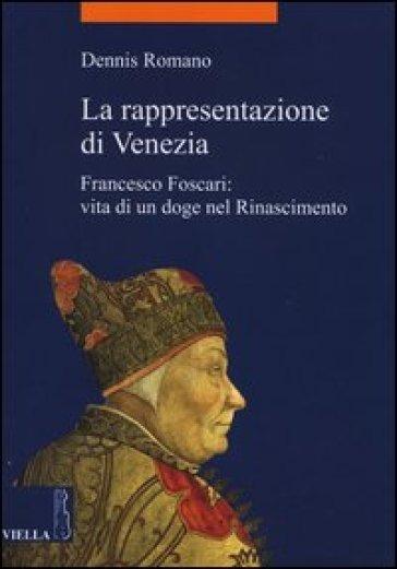 La rappresentazione di Venezia. Francesco Foscari: vita di un doge nel Rinascimento - Dennis Romano pdf epub