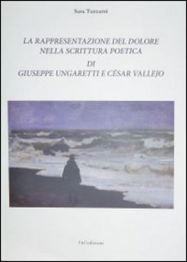 La rappresentazione del dolore nella scrittura poetica di Giuseppe Ungaretti e César Vallejo - Sara Tuzzami | Rochesterscifianimecon.com