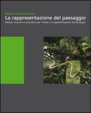 La rappresentazione del paesaggio. Metodi, strumenti e procedure per l'analisi e la rappresentazione - Maria Grazia Cianci |