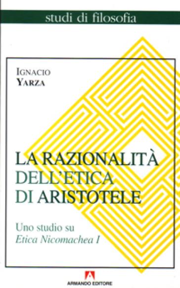 La razionalità dell'etica di Aristotele. Uno studio su Etica Nicomachea. 1. - Ignacio Yarza de la Sierra | Jonathanterrington.com