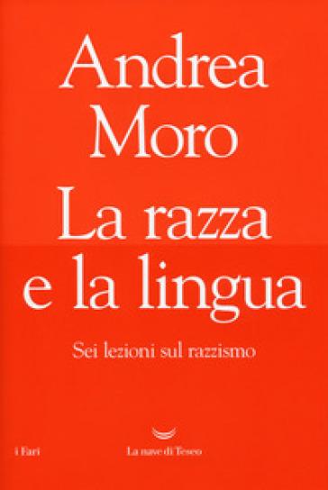 La razza e la lingua. Sei lezioni sul razzismo - Andrea Moro |