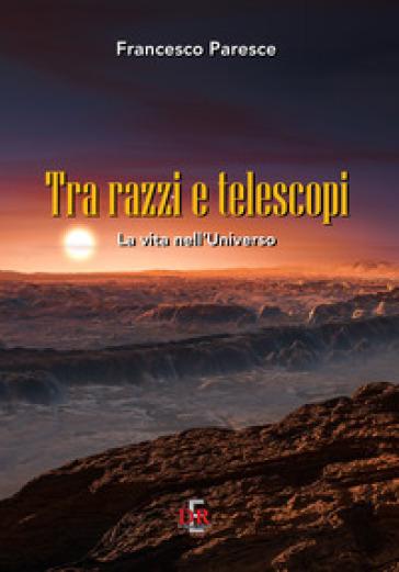 Tra razzi e telescopi. La vita nell'universo - Francesco Paresce | Rochesterscifianimecon.com